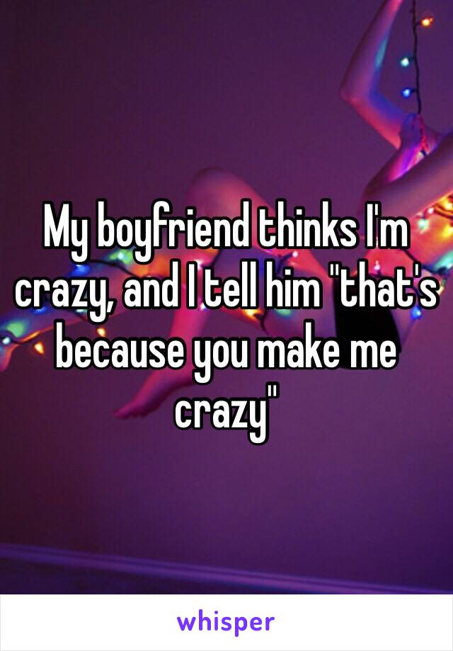 "My boyfriend thinks I'm crazy, and I tell him ""that's because you make me crazy"""