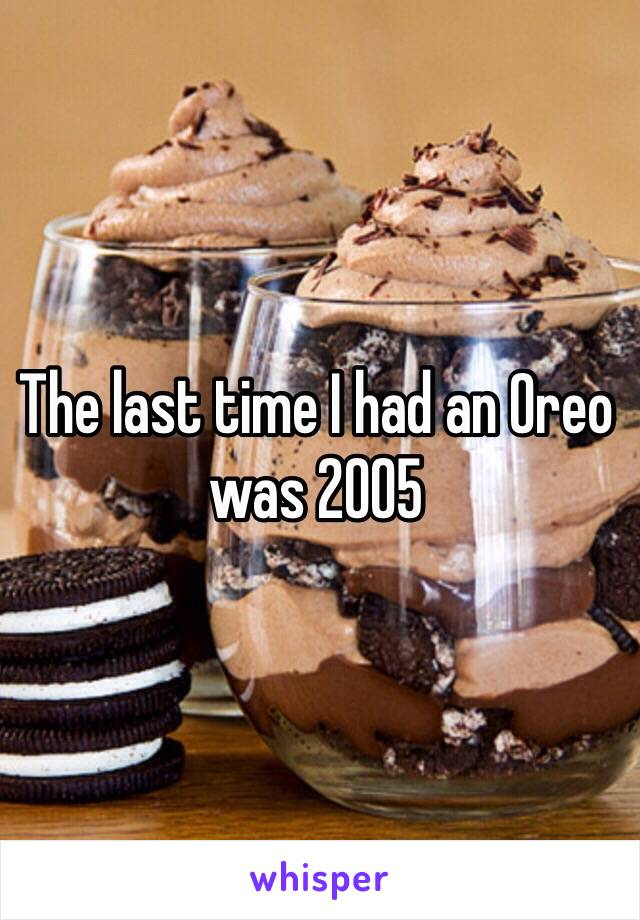 The last time I had an Oreo was 2005