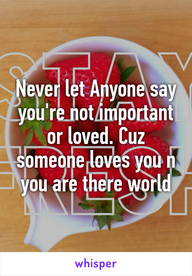 Never let Anyone say you're not important or loved. Cuz someone loves you n you are there world