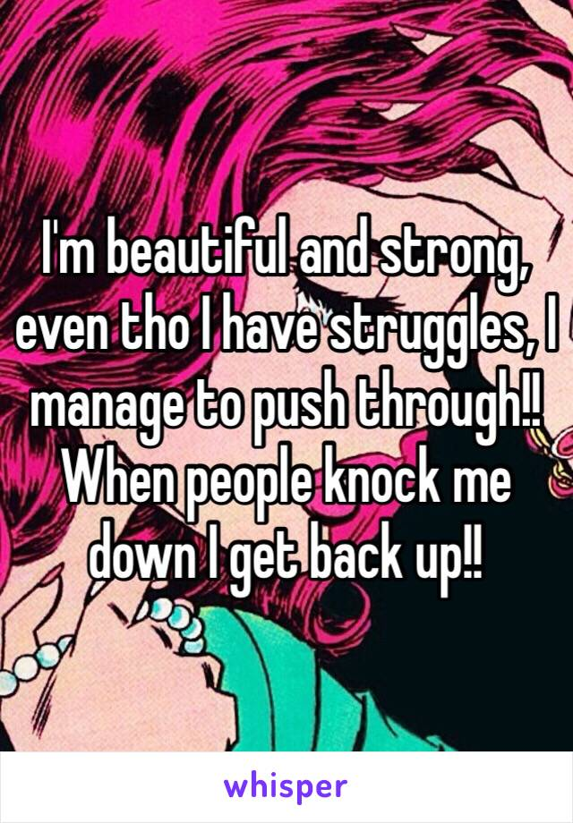 I'm beautiful and strong, even tho I have struggles, I manage to push through!! When people knock me down I get back up!!