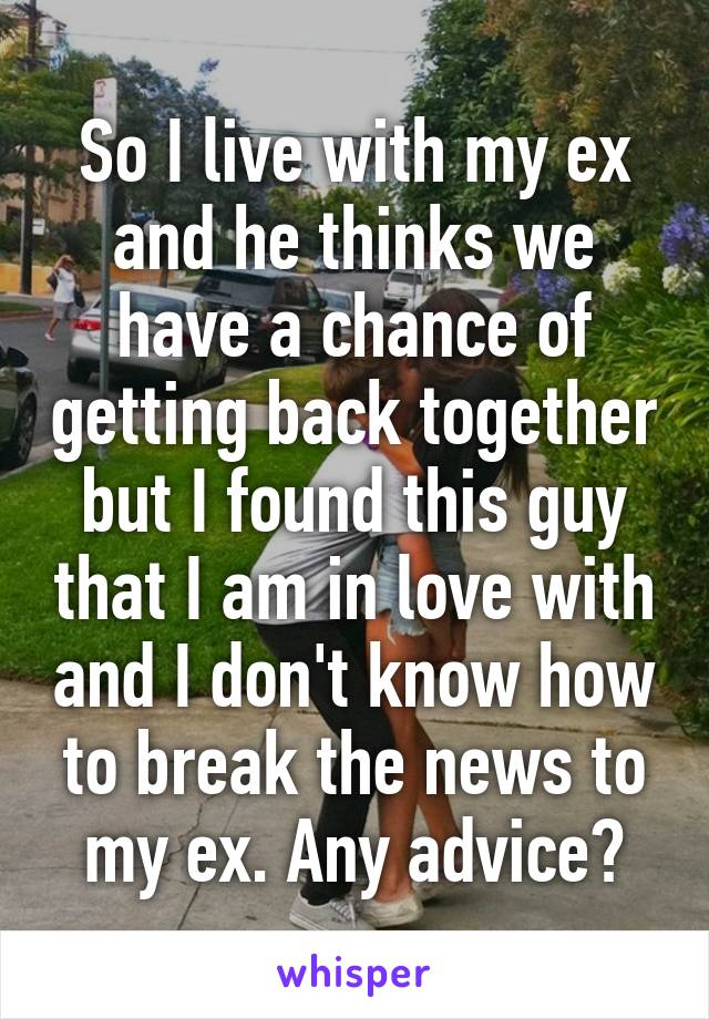 So I live with my ex and he thinks we have a chance of getting back together but I found this guy that I am in love with and I don't know how to break the news to my ex. Any advice?