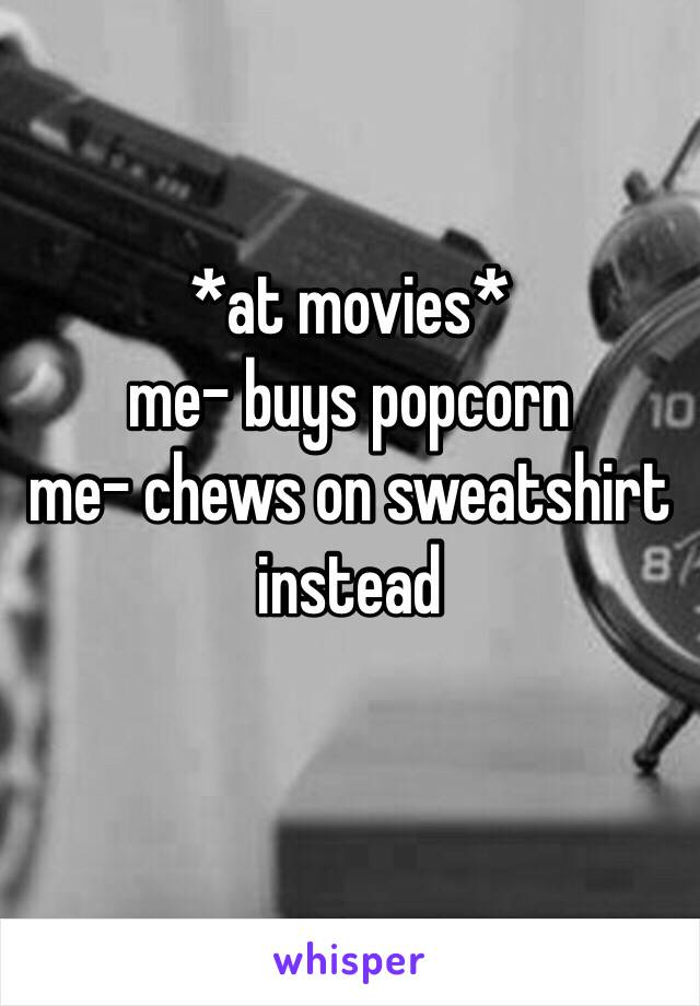 *at movies* me- buys popcorn  me- chews on sweatshirt instead