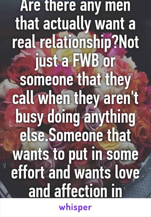 Are there any men that actually want a real relationship?Not just a FWB or someone that they call when they aren't busy doing anything else.Someone that wants to put in some effort and wants love and affection in return?