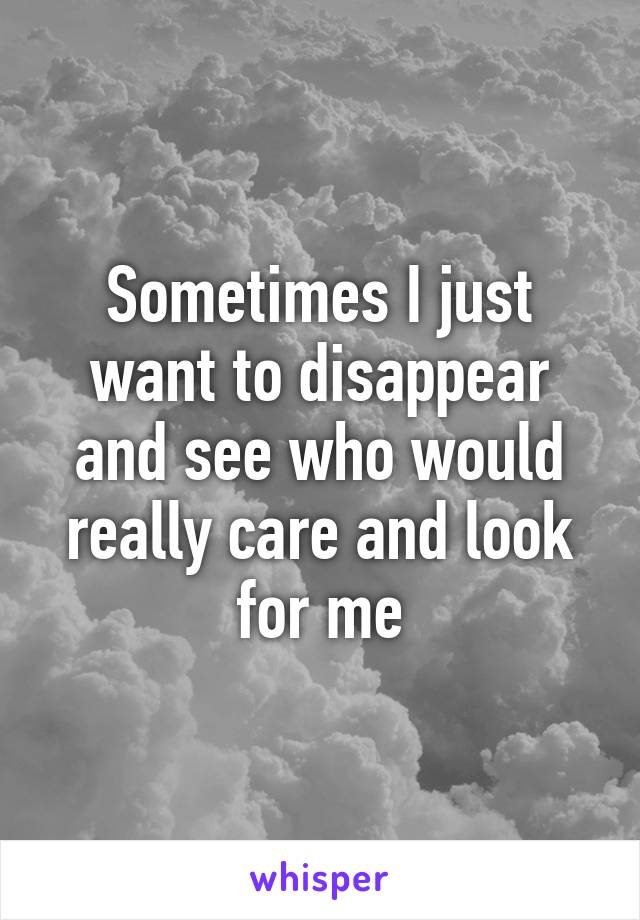 Sometimes I just want to disappear and see who would really care and look for me