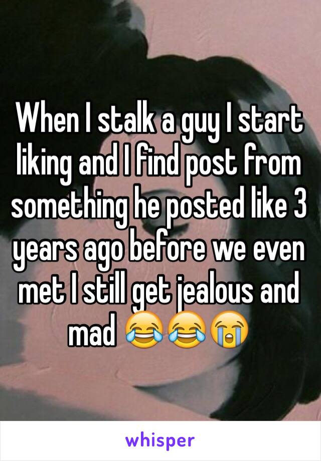 When I stalk a guy I start liking and I find post from something he posted like 3 years ago before we even met I still get jealous and mad 😂😂😭