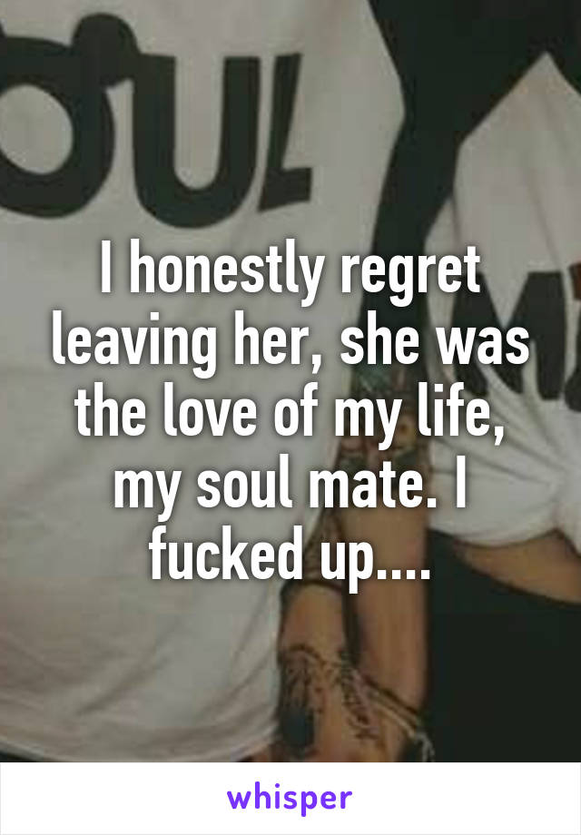 I honestly regret leaving her, she was the love of my life, my soul mate. I fucked up....