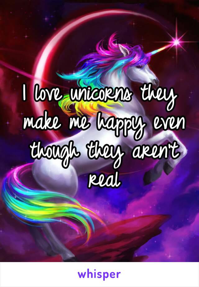 I love unicorns they make me happy even though they aren't real