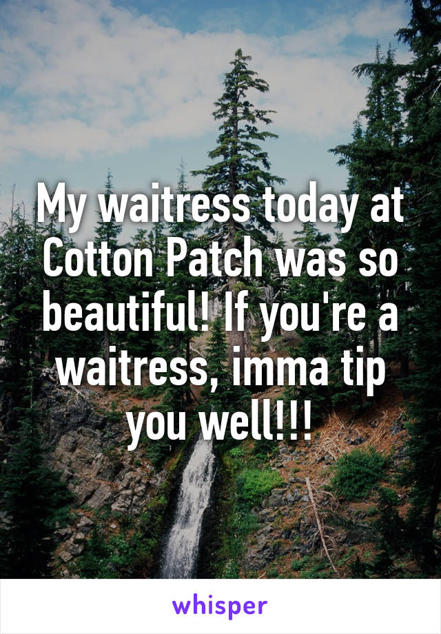 My waitress today at Cotton Patch was so beautiful! If you're a waitress, imma tip you well!!!