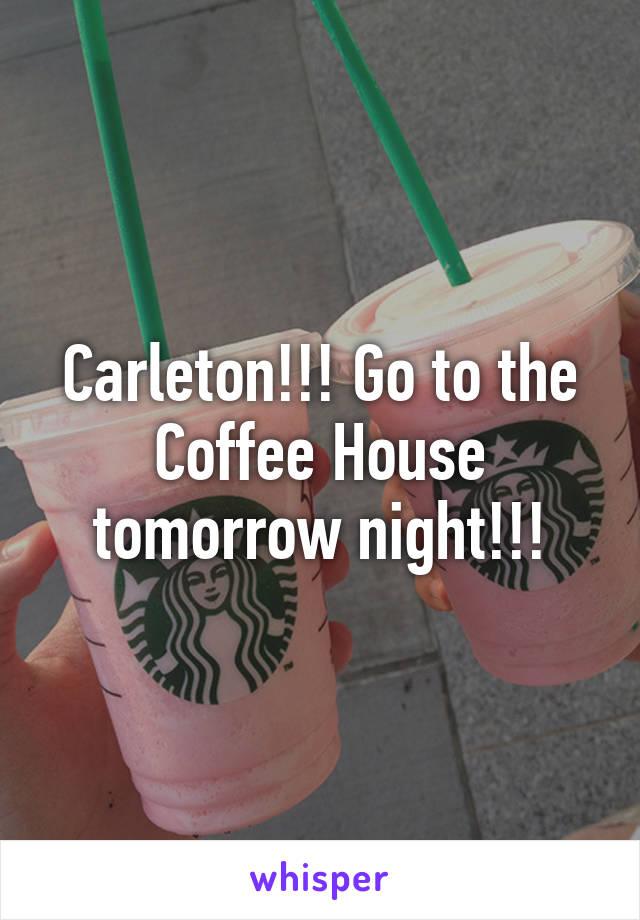 Carleton!!! Go to the Coffee House tomorrow night!!!