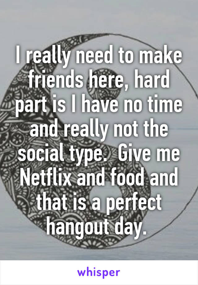 I really need to make friends here, hard part is I have no time and really not the social type.  Give me Netflix and food and that is a perfect hangout day.
