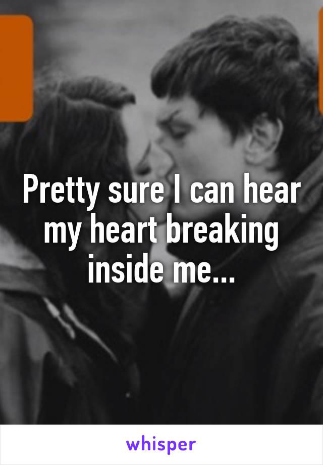 Pretty sure I can hear my heart breaking inside me...