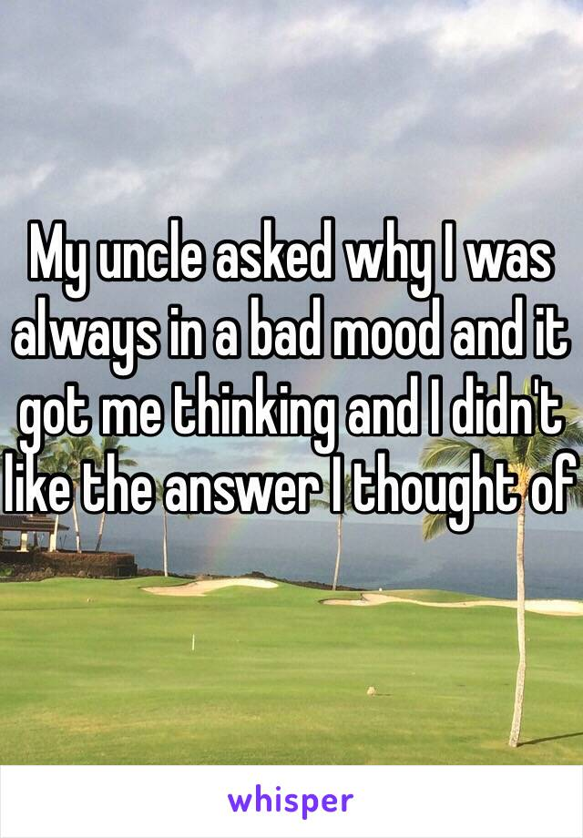 My uncle asked why I was always in a bad mood and it got me thinking and I didn't like the answer I thought of