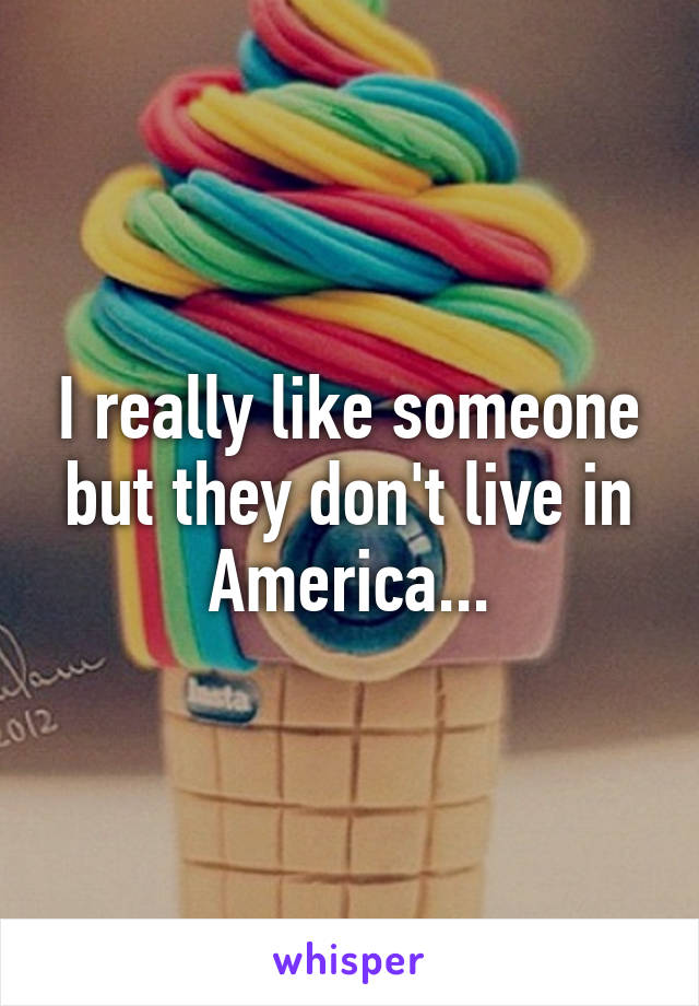 I really like someone but they don't live in America...