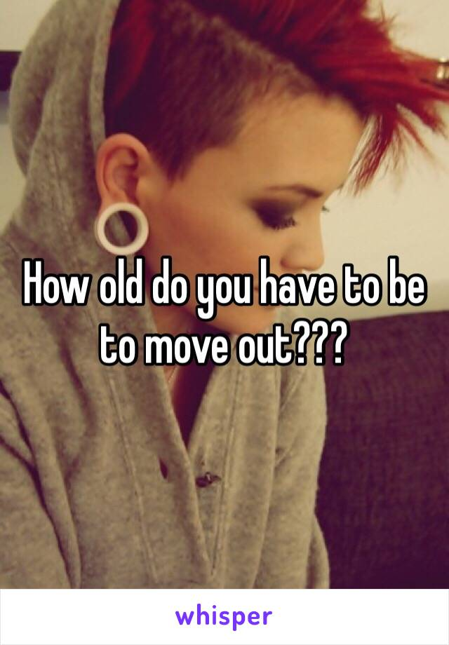 How old do you have to be to move out???