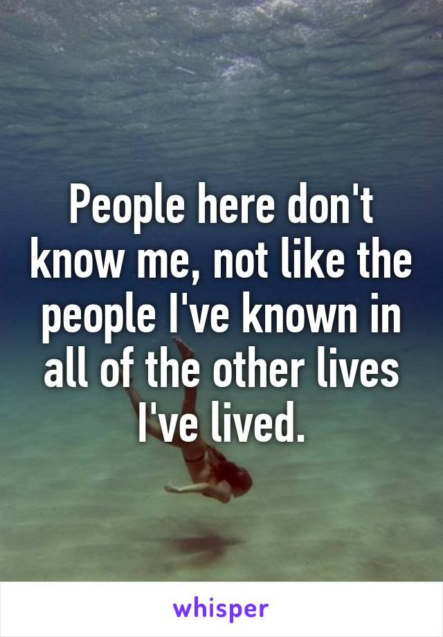People here don't know me, not like the people I've known in all of the other lives I've lived.