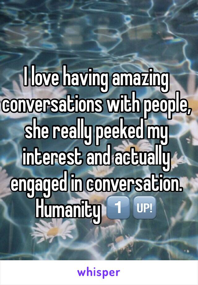 I love having amazing conversations with people, she really peeked my interest and actually engaged in conversation.  Humanity 1⃣🆙
