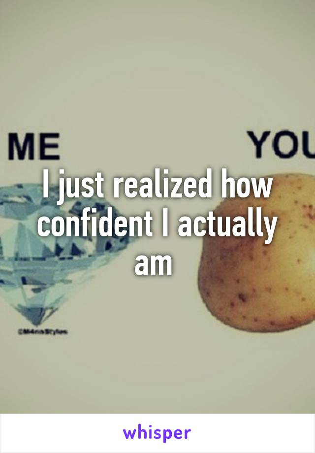 I just realized how confident I actually am