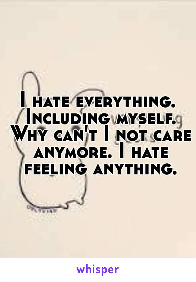 I hate everything. Including myself. Why can't I not care anymore. I hate feeling anything.