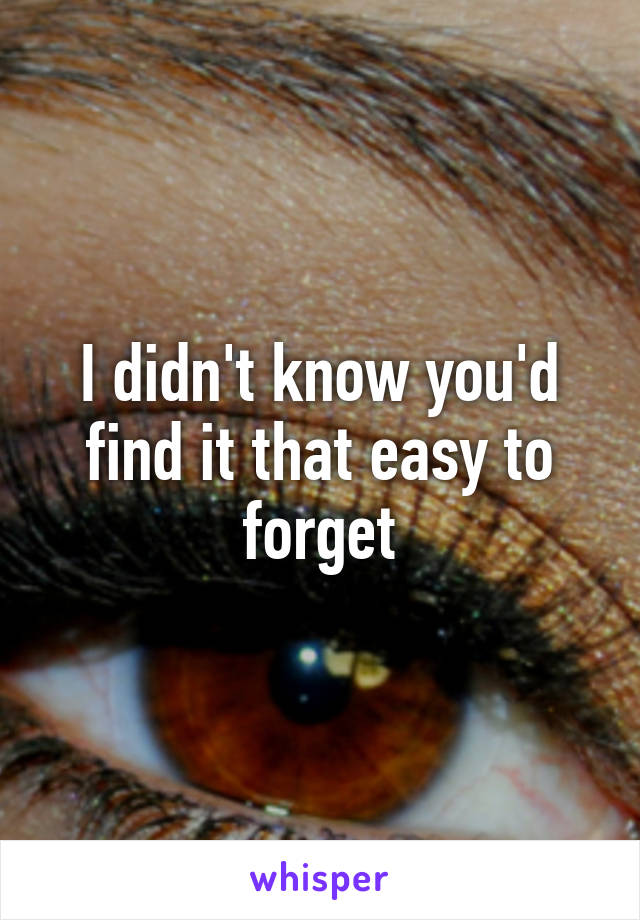 I didn't know you'd find it that easy to forget