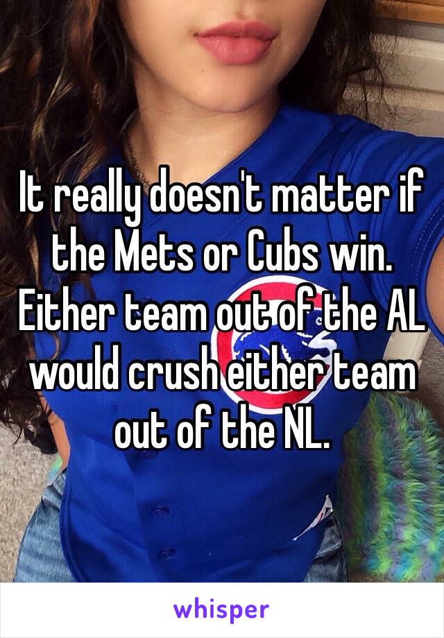 It really doesn't matter if the Mets or Cubs win.  Either team out of the AL would crush either team out of the NL.