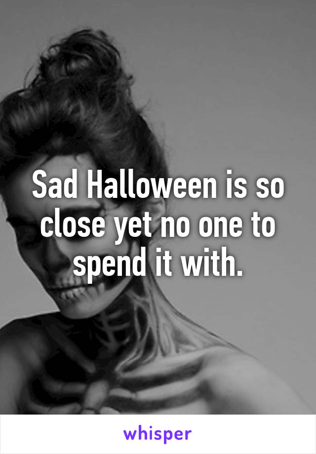 Sad Halloween is so close yet no one to spend it with.