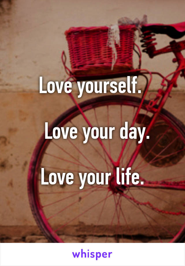 Love yourself.       Love your day.    Love your life.