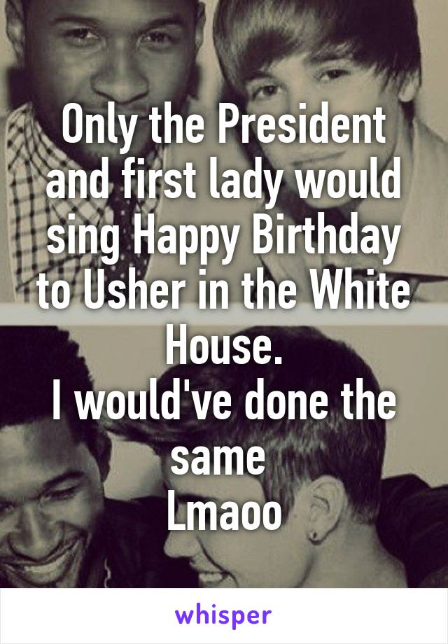 Only the President and first lady would sing Happy Birthday to Usher in the White House. I would've done the same  Lmaoo