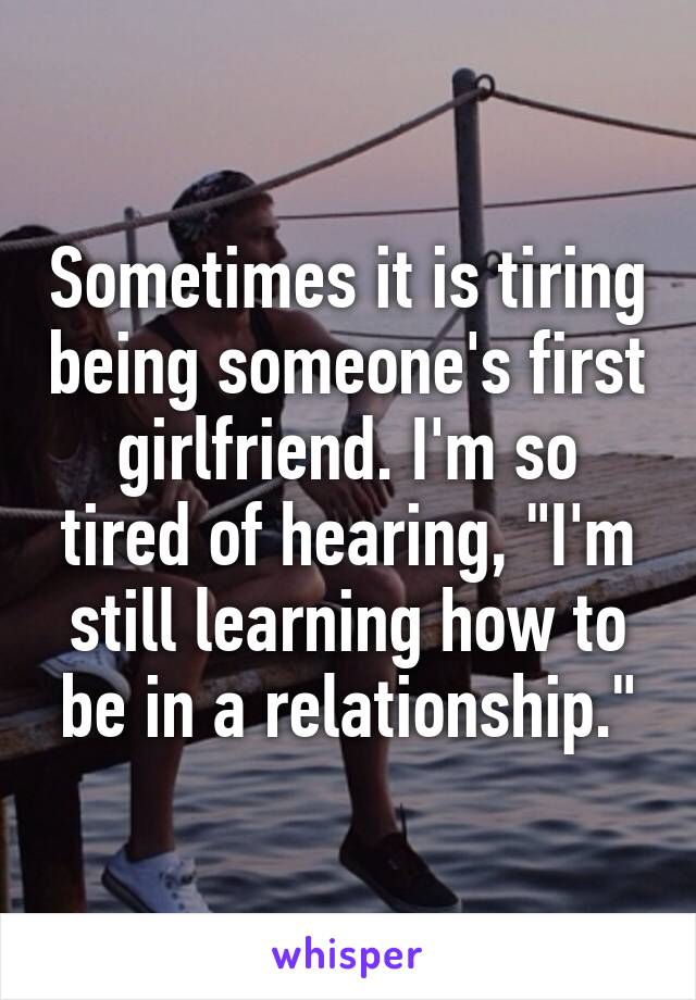 "Sometimes it is tiring being someone's first girlfriend. I'm so tired of hearing, ""I'm still learning how to be in a relationship."""