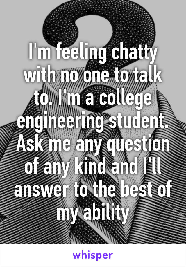 I'm feeling chatty with no one to talk to. I'm a college engineering student. Ask me any question of any kind and I'll answer to the best of my ability