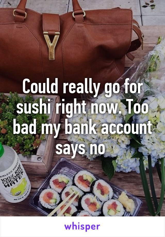 Could really go for sushi right now. Too bad my bank account says no