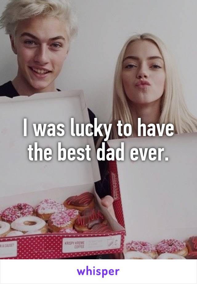 I was lucky to have the best dad ever.