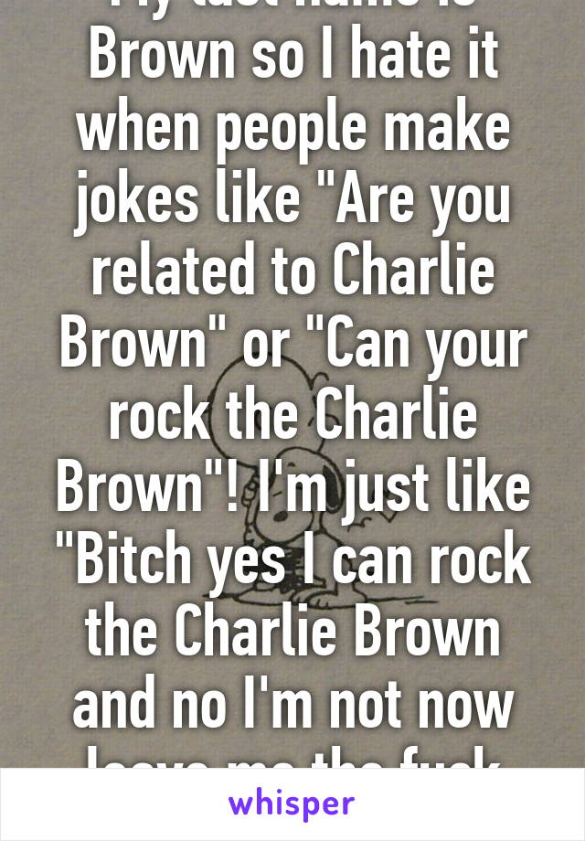 "My last name is Brown so I hate it when people make jokes like ""Are you related to Charlie Brown"" or ""Can your rock the Charlie Brown""! I'm just like ""Bitch yes I can rock the Charlie Brown and no I'm not now leave me the fuck alone!"""