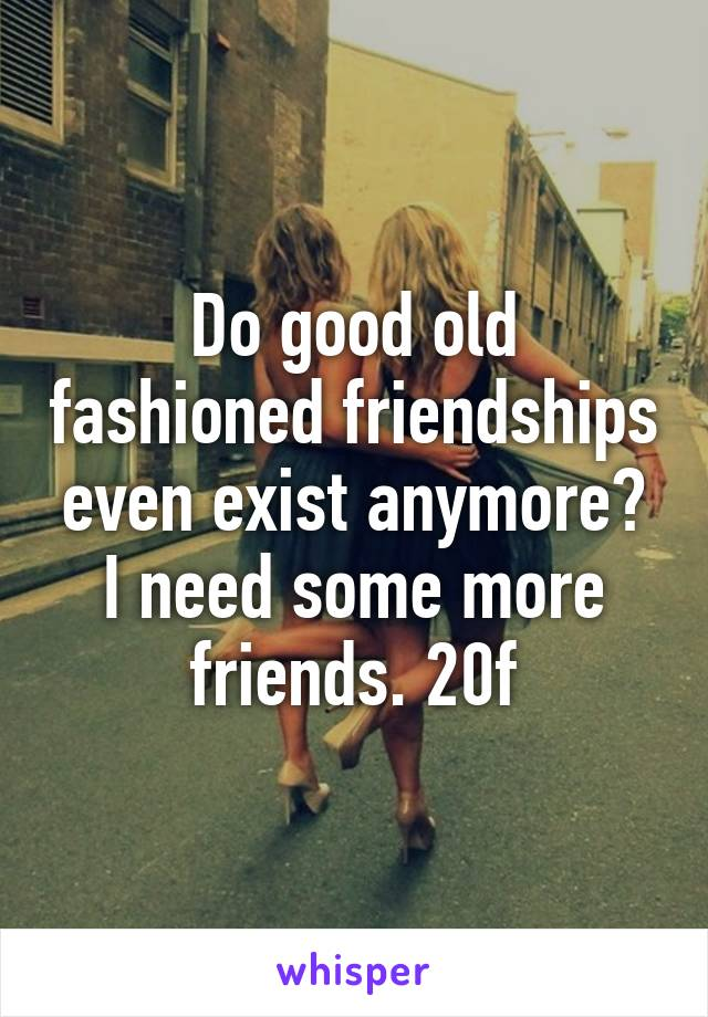 Do good old fashioned friendships even exist anymore? I need some more friends. 20f