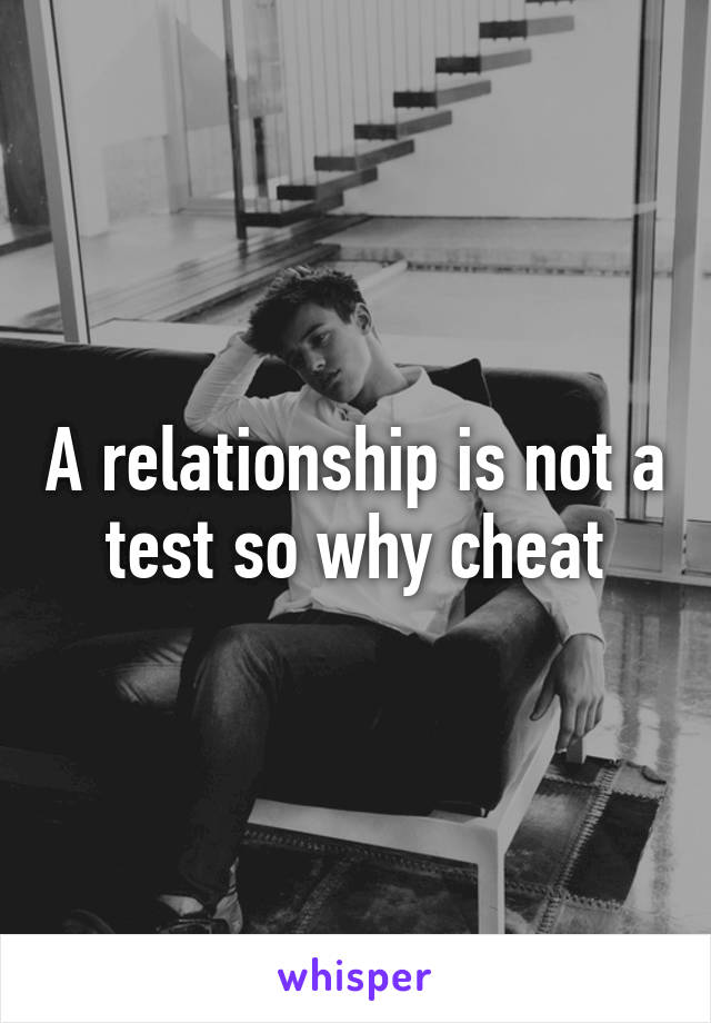A relationship is not a test so why cheat