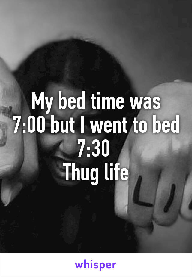 My bed time was 7:00 but I went to bed 7:30  Thug life