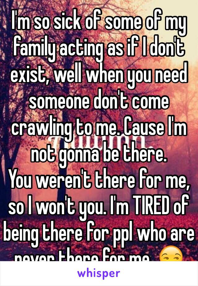 I'm so sick of some of my family acting as if I don't exist, well when you need someone don't come crawling to me. Cause I'm not gonna be there.  You weren't there for me, so I won't you. I'm TIRED of being there for ppl who are never there for me. 😒