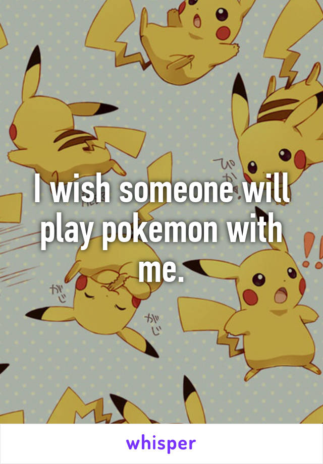I wish someone will play pokemon with me.