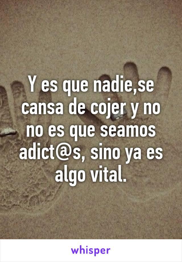 Y es que nadie,se cansa de cojer y no no es que seamos adict@s, sino ya es algo vital.