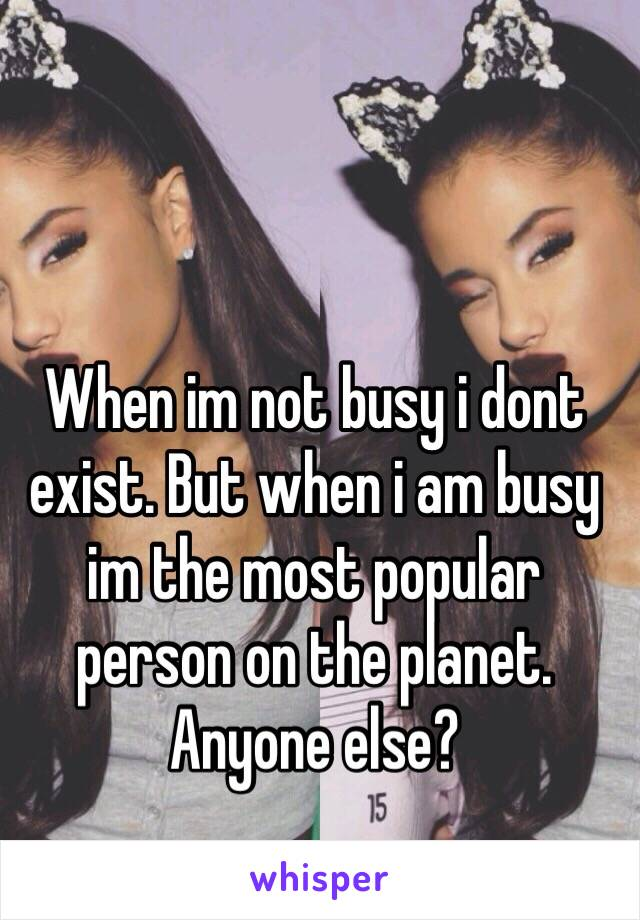 When im not busy i dont exist. But when i am busy im the most popular person on the planet. Anyone else?