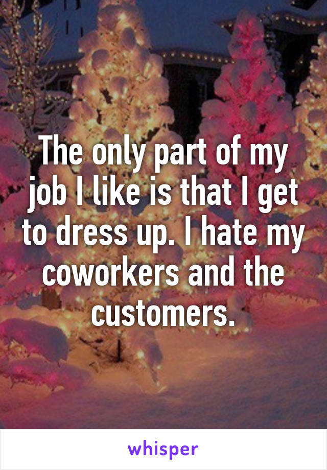 The only part of my job I like is that I get to dress up. I hate my coworkers and the customers.