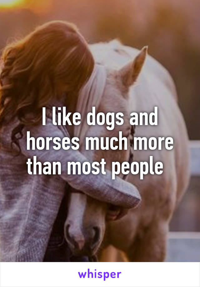 I like dogs and horses much more than most people