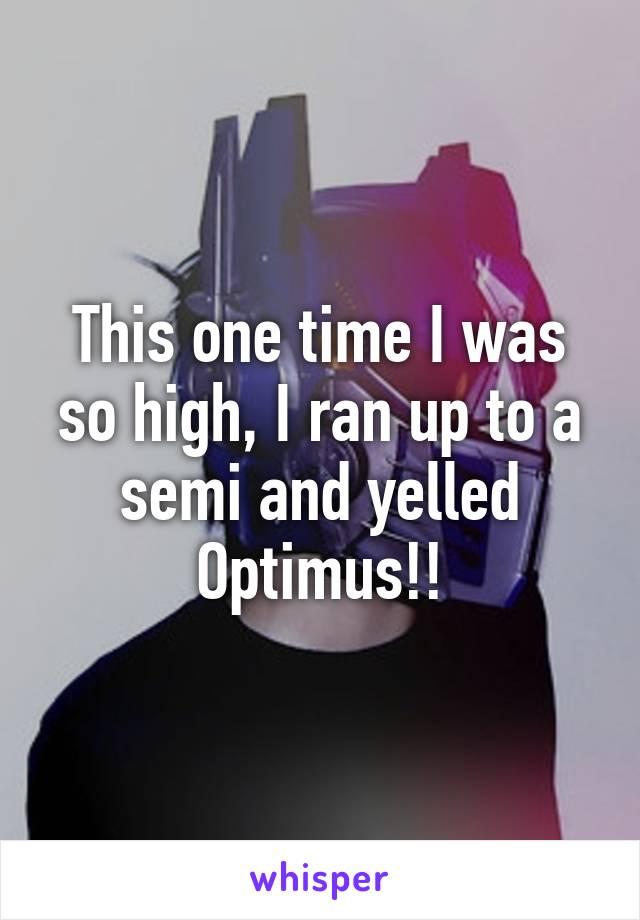 This one time I was so high, I ran up to a semi and yelled Optimus!!