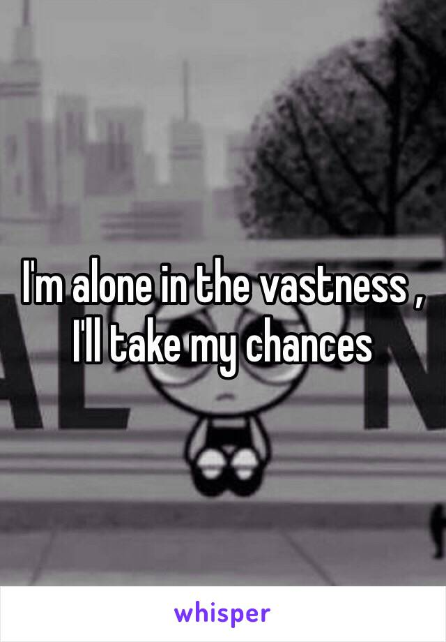 I'm alone in the vastness , I'll take my chances