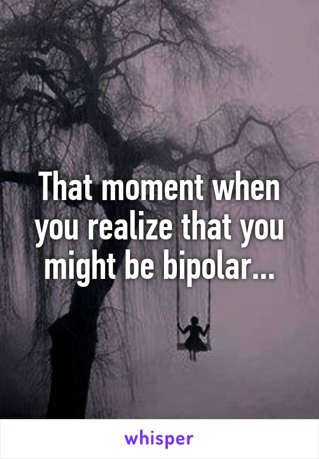 That moment when you realize that you might be bipolar...