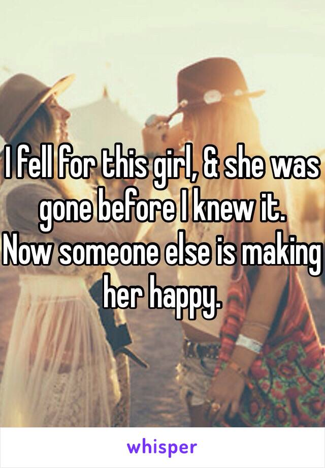 I fell for this girl, & she was gone before I knew it. Now someone else is making her happy.