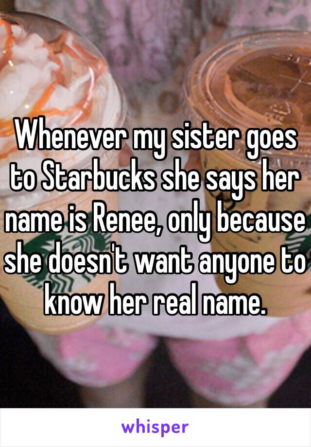 Whenever my sister goes to Starbucks she says her name is Renee, only because she doesn't want anyone to know her real name.