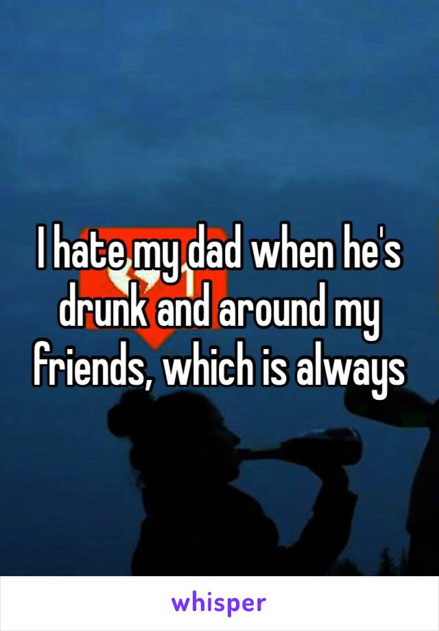 I hate my dad when he's drunk and around my friends, which is always