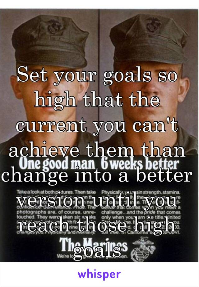 Set your goals so high that the current you can't achieve them than change into a better version until you reach those high goals