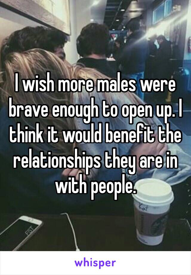 I wish more males were brave enough to open up. I think it would benefit the relationships they are in with people.
