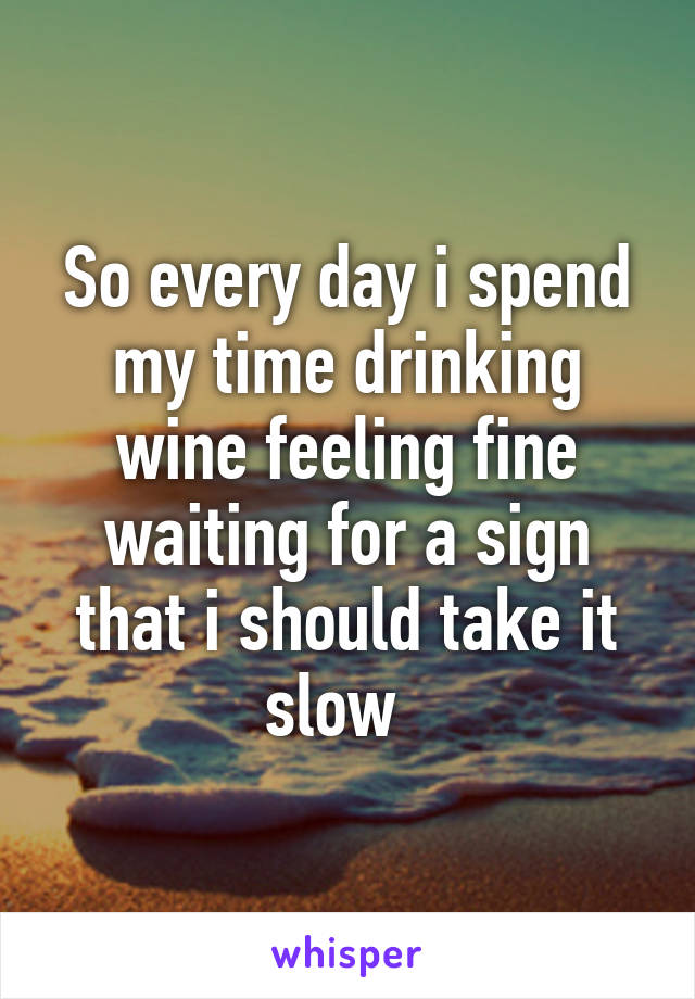 So every day i spend my time drinking wine feeling fine waiting for a sign that i should take it slow
